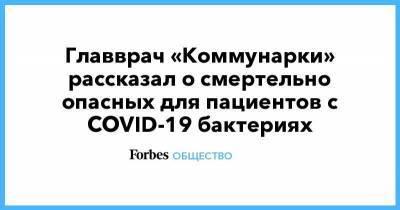Главврач «Коммунарки» рассказал о смертельно опасных для пациентов с COVID-19 бактериях