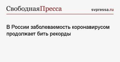 В России заболеваемость коронавирусом продолжает бить рекорды