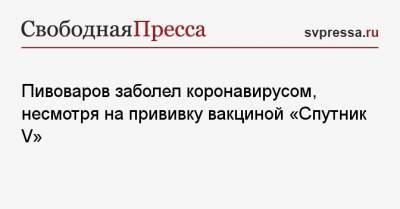 Пивоваров заболел коронавирусом, несмотря на прививку вакциной «Спутник V»