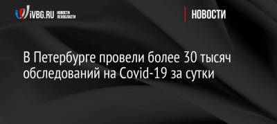 В Петербурге провели более 30 тысяч обследований на Covid-19 за сутки