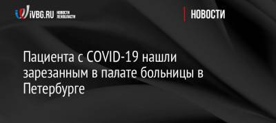 Пациента с COVID-19 нашли зарезанным в палате больницы в Петербурге