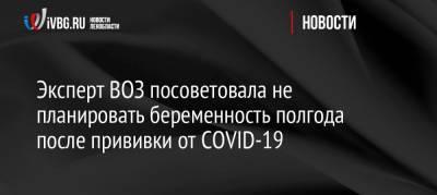 Эксперт ВОЗ посоветовала не планировать беременность полгода после прививки от COVID-19