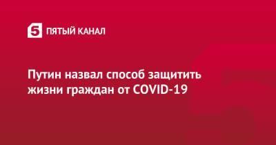 Путин назвал способ защитить жизни граждан от COVID-19
