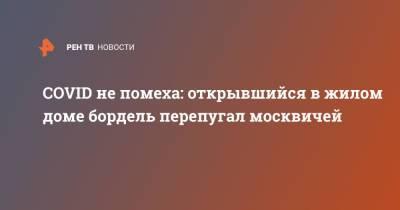 COVID не помеха: открывшийся в жилом доме бордель перепугал москвичей