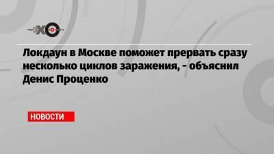 Локдаун в Москве поможет прервать сразу несколько циклов заражения, — объяснил Денис Проценко