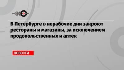 В Петербурге в нерабочие дни закроют рестораны и магазины, за исключением продовольственных и аптек