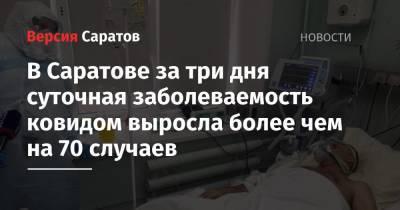 В Саратове за три дня суточная заболеваемость ковидом выросла более чем на 70 случаев