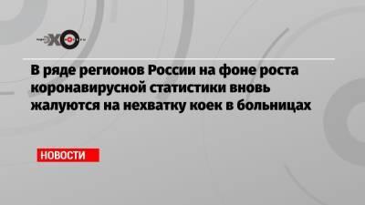 В ряде регионов России на фоне роста коронавирусной статистики вновь жалуются на нехватку коек в больницах