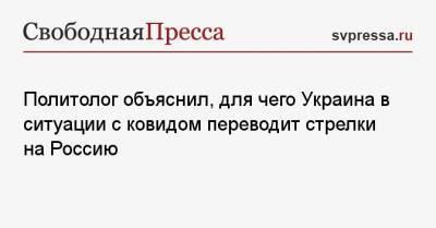 Политолог объяснил, для чего Украина в ситуации с ковидом переводит стрелки на Россию
