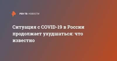 Ситуация с COVID-19 в России продолжает ухудшаться: что известно