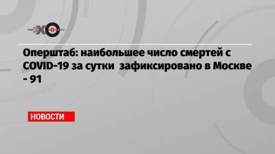 Оперштаб: наибольшее число смертей с COVID-19 за сутки зафиксировано в Москве — 91