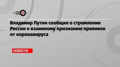 Владимир Путин сообщил о стремлении России к взаимному признанию прививок от коронавируса