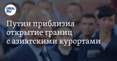 Путин приблизил открытие границ с азиатскими курортами