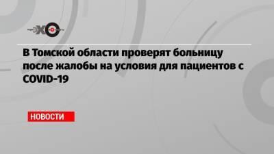 В Томской области проверят больницу после жалобы на условия для пациентов с COVID-19