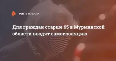 Для граждан старше 65 в Мурманской области вводят самоизоляцию
