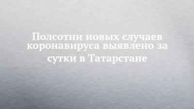 Полсотни новых случаев коронавируса выявлено за сутки в Татарстане