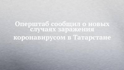 Оперштаб сообщил о новых случаях заражения коронавирусом в Татарстане