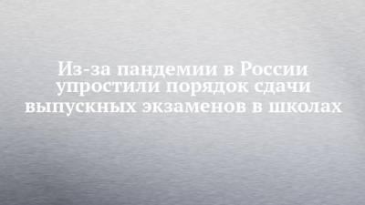 Из-за пандемии в России упростили порядок сдачи выпускных экзаменов в школах