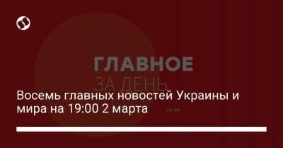 Восемь главных новостей Украины и мира на 19:00 2 марта