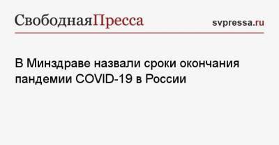 В Минздраве назвали сроки окончания пандемии COVID-19 в России