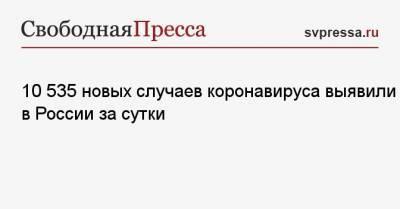 10 535 новых случаев коронавируса выявили в России за сутки