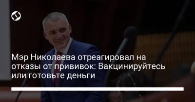 Мэр Николаева отреагировал на отказы от прививок: Вакцинируйтесь или готовьте деньги