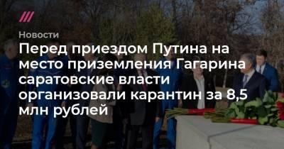 Перед приездом Путина на место приземления Гагарина саратовские власти организовали карантин за 8,5 млн рублей