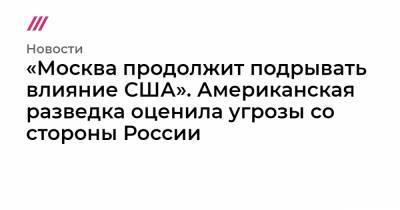 «Москва продолжит подрывать влияние США». Американская разведка оценила угрозы со стороны России