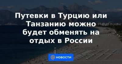 Путевки в Турцию или Танзанию можно будет обменять на отдых в России