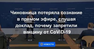 Чиновница потеряла сознание в прямом эфире, слушая доклад, почему запретили вакцину от CoViD-19