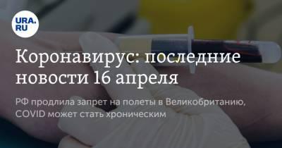 Коронавирус: последние новости 16 апреля. РФ продлила запрет на полеты в Великобританию, COVID может стать хроническим