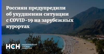 Россиян предупредили об ухудшении ситуации с COVID-19 на зарубежных курортах
