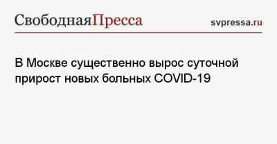 В Москве существенно вырос суточной прирост новых больных COVID-19