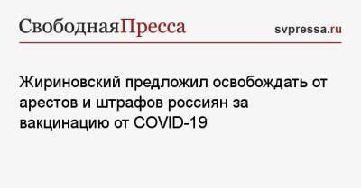 Жириновский предложил освобождать от арестов и штрафов россиян за вакцинацию от COVID-19
