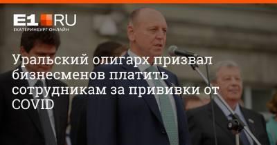 Уральский олигарх призвал бизнесменов платить сотрудникам за прививки от COVID