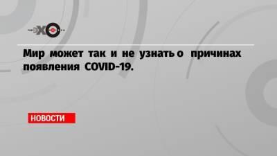Мир может так и не узнать о причинах появления COVID-19.