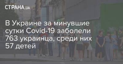 В Украине за минувшие сутки Сovid-19 заболели 763 украинца, среди них 57 детей