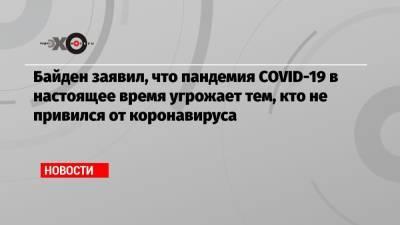 Байден заявил, что пандемия COVID-19 в настоящее время угрожает тем, кто не привился от коронавируса