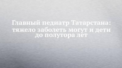 Главный педиатр Татарстана: тяжело заболеть могут и дети до полутора лет