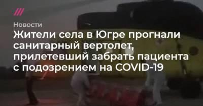 Жители села в Югре прогнали санитарный вертолет, прилетевший забрать пациента с подозрением на COVID-19