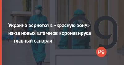 Украина вернется в «красную зону» из-за новых штаммов коронавируса — главный санврач