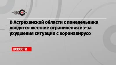 В Астраханской области с понедельника вводятся жесткие ограничения из-за ухудшения ситуации с коронавирусо