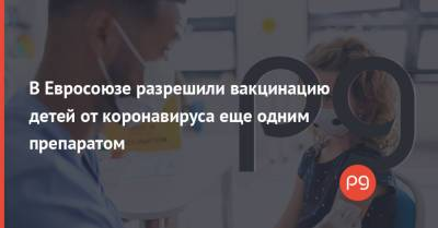 В Евросоюзе разрешили вакцинацию детей от коронавируса еще одним препаратом