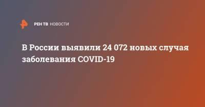 В России выявили 24 072 новых случая заболевания COVID-19
