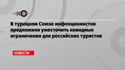 В турецком Союзе инфекционистов предложили ужесточить ковидные ограничения для российских туристов