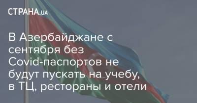 В Азербайджане с сентября без Covid-паспортов не будут пускать на учебу, в ТЦ, рестораны и отели