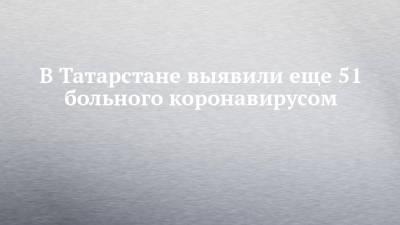 В Татарстане выявили еще 51 больного коронавирусом